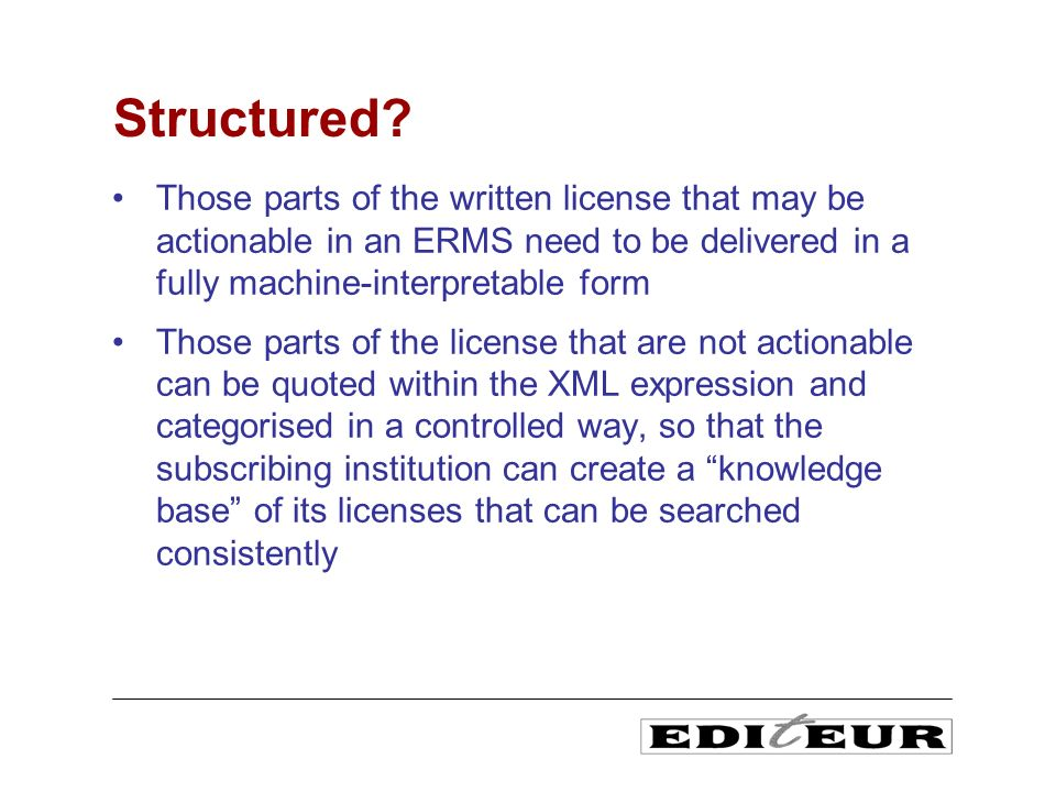 Those parts of the written license that may be actionable in an ERMS need to be delivered in a fully machine-interpretable form Those parts of the license that are not actionable can be quoted within the XML expression and categorised in a controlled way, so that the subscribing institution can create a knowledge base of its licenses that can be searched consistently Structured