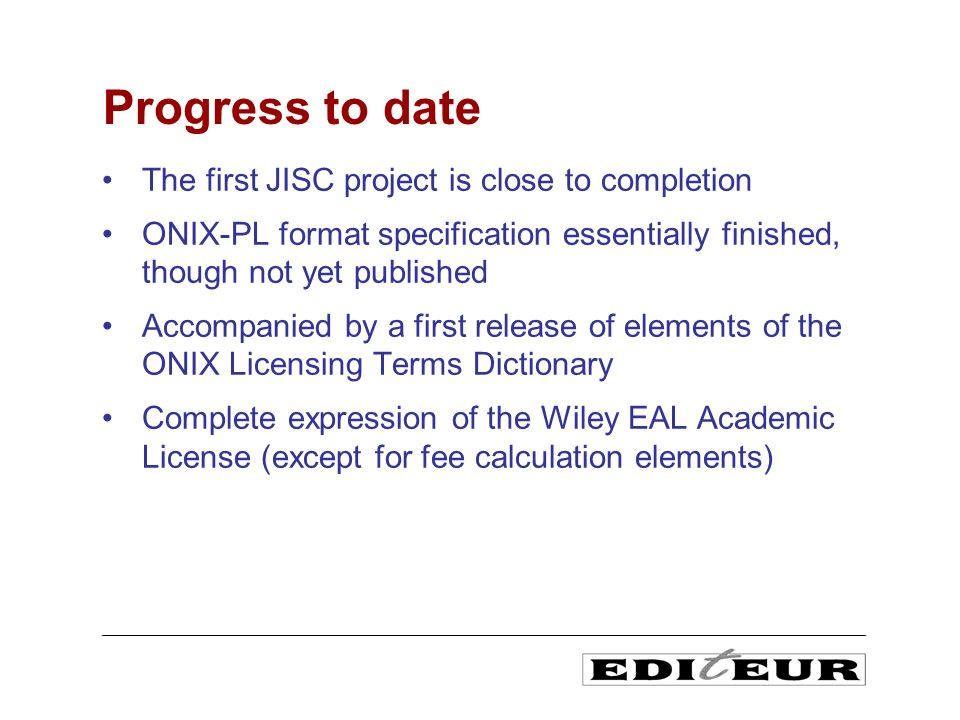 The first JISC project is close to completion ONIX-PL format specification essentially finished, though not yet published Accompanied by a first relea