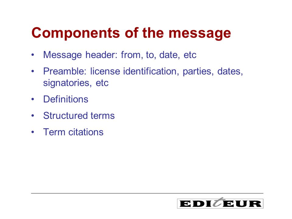 Message header: from, to, date, etc Preamble: license identification, parties, dates, signatories, etc Definitions Structured terms Term citations Components of the message