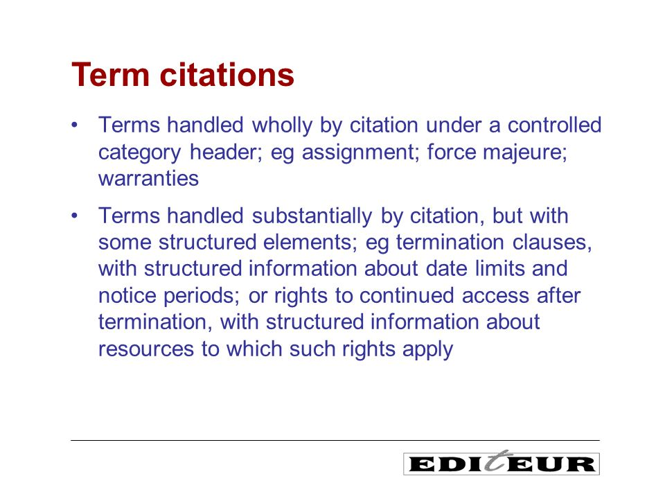 Terms handled wholly by citation under a controlled category header; eg assignment; force majeure; warranties Terms handled substantially by citation, but with some structured elements; eg termination clauses, with structured information about date limits and notice periods; or rights to continued access after termination, with structured information about resources to which such rights apply Term citations