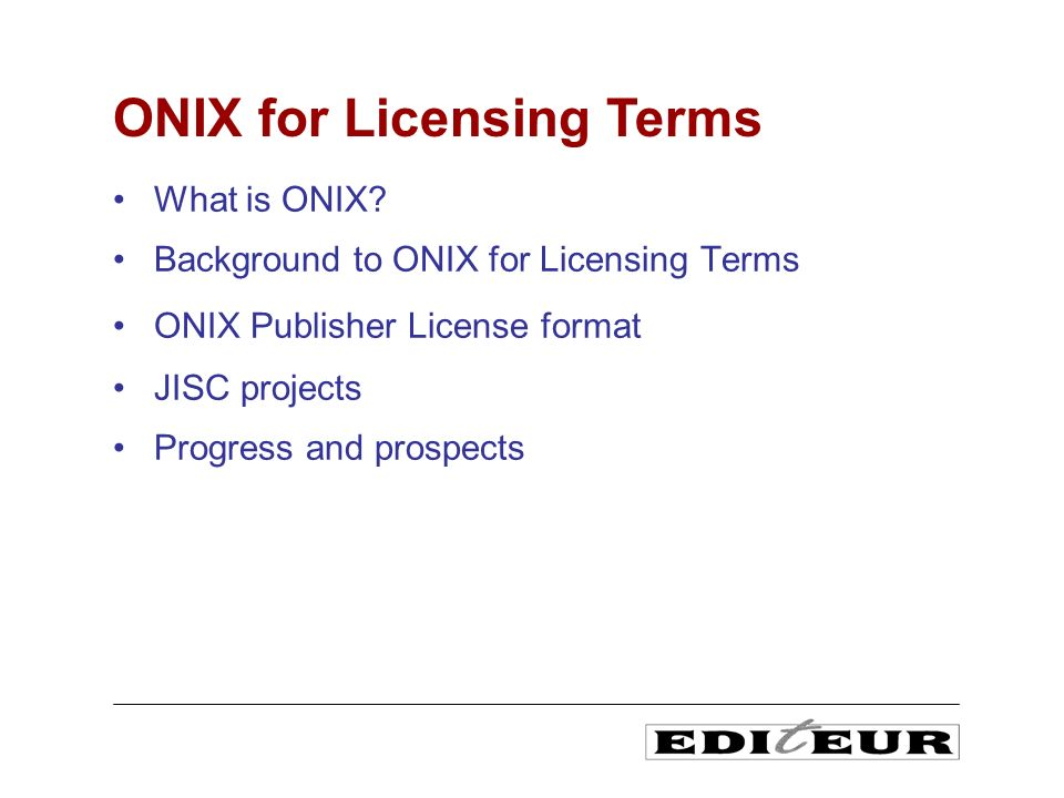 What is ONIX? Background to ONIX for Licensing Terms ONIX Publisher License format JISC projects Progress and prospects ONIX for Licensing Terms