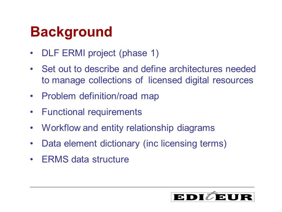 DLF ERMI project (phase 1) Set out to describe and define architectures needed to manage collections of licensed digital resources Problem definition/