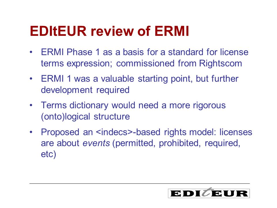 ERMI Phase 1 as a basis for a standard for license terms expression; commissioned from Rightscom ERMI 1 was a valuable starting point, but further development required Terms dictionary would need a more rigorous (onto)logical structure Proposed an -based rights model: licenses are about events (permitted, prohibited, required, etc) EDItEUR review of ERMI
