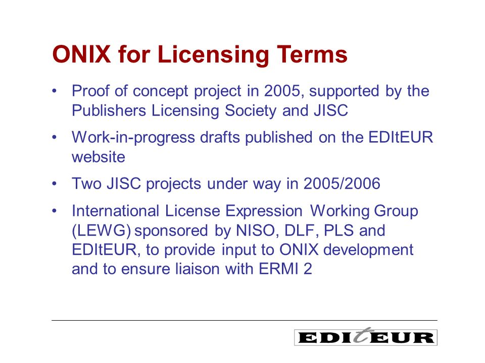 Proof of concept project in 2005, supported by the Publishers Licensing Society and JISC Work-in-progress drafts published on the EDItEUR website Two JISC projects under way in 2005/2006 International License Expression Working Group (LEWG) sponsored by NISO, DLF, PLS and EDItEUR, to provide input to ONIX development and to ensure liaison with ERMI 2 ONIX for Licensing Terms