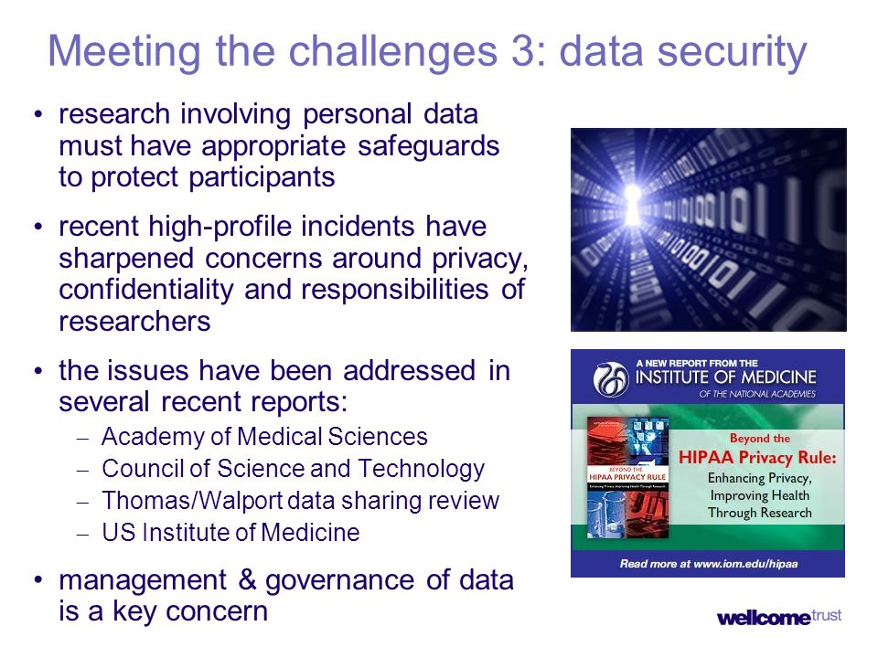 Meeting the challenges 3: data security research involving personal data must have appropriate safeguards to protect participants recent high-profile incidents have sharpened concerns around privacy, confidentiality and responsibilities of researchers the issues have been addressed in several recent reports: Academy of Medical Sciences Council of Science and Technology Thomas/Walport data sharing review US Institute of Medicine management & governance of data is a key concern