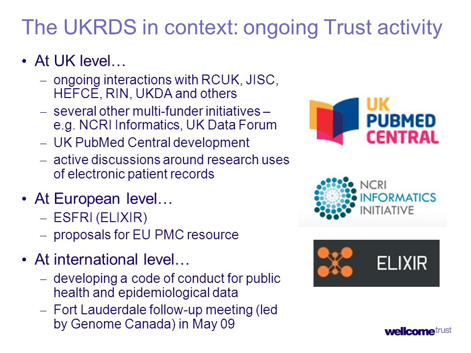 The UKRDS in context: ongoing Trust activity At UK level… ongoing interactions with RCUK, JISC, HEFCE, RIN, UKDA and others several other multi-funder