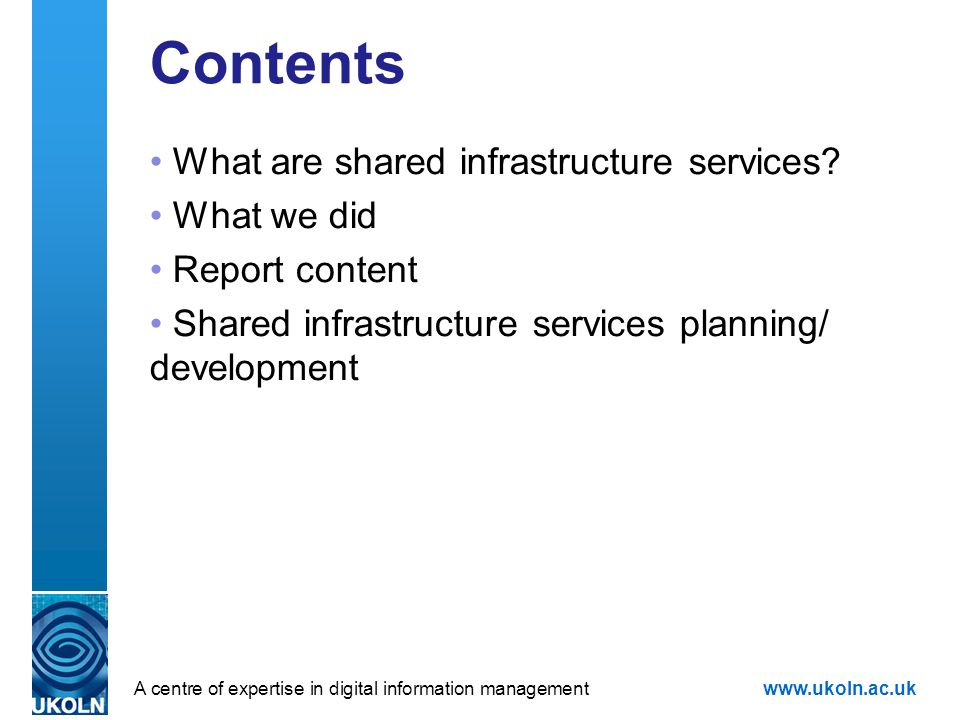 A centre of expertise in digital information managementwww.ukoln.ac.uk Contents What are shared infrastructure services? What we did Report content Sh