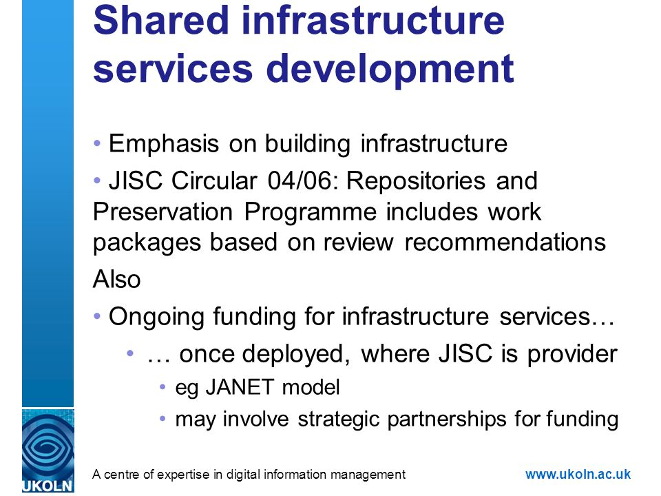A centre of expertise in digital information managementwww.ukoln.ac.uk Shared infrastructure services development Emphasis on building infrastructure JISC Circular 04/06: Repositories and Preservation Programme includes work packages based on review recommendations Also Ongoing funding for infrastructure services… … once deployed, where JISC is provider eg JANET model may involve strategic partnerships for funding