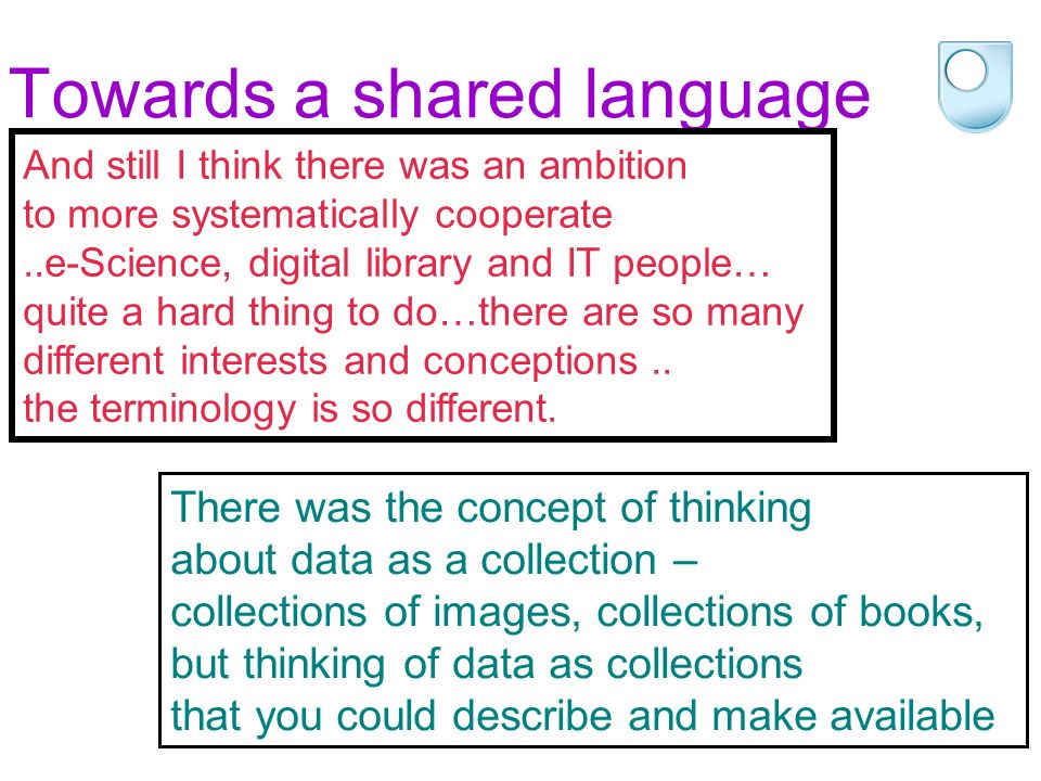 Towards a shared language There was the concept of thinking about data as a collection – collections of images, collections of books, but thinking of data as collections that you could describe and make available And still I think there was an ambition to more systematically cooperate..e-Science, digital library and IT people… quite a hard thing to do…there are so many different interests and conceptions..