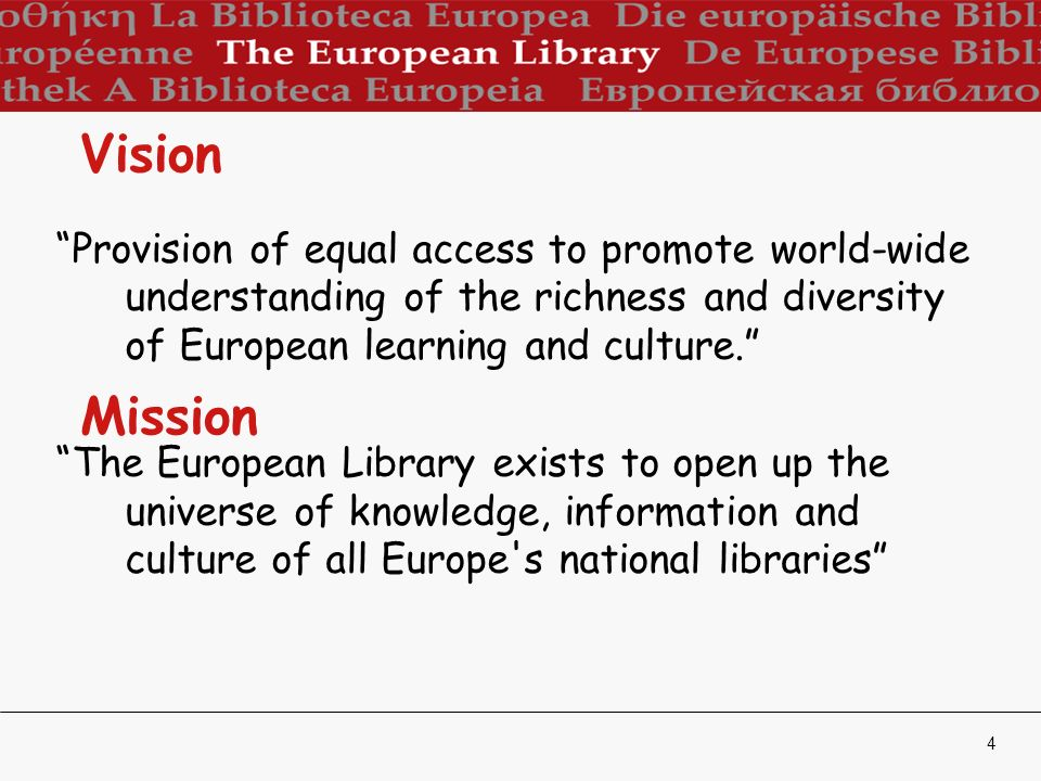 4 Vision Provision of equal access to promote world-wide understanding of the richness and diversity of European learning and culture.