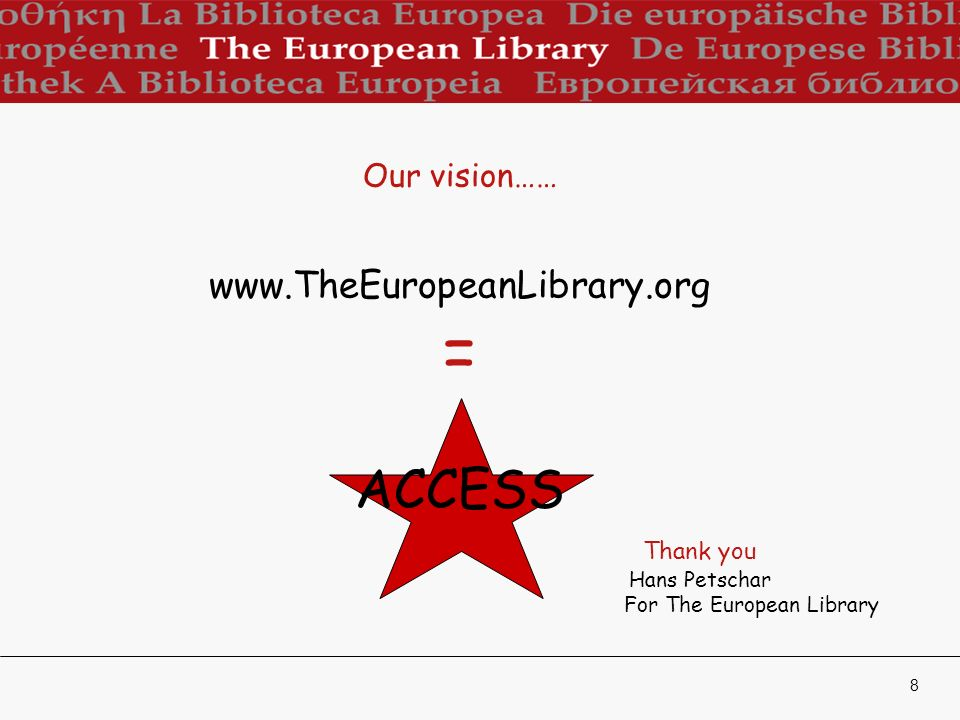8 Our vision…… www.TheEuropeanLibrary.org = ACCESS Thank you Hans Petschar For The European Library