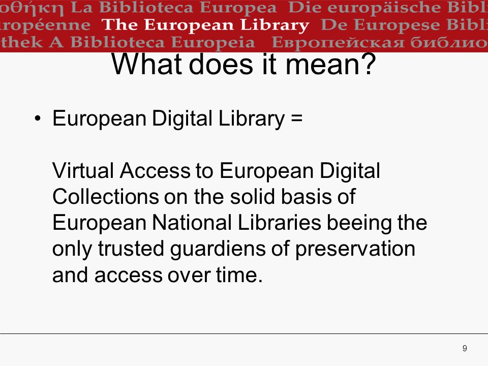 9 What does it mean? European Digital Library = Virtual Access to European Digital Collections on the solid basis of European National Libraries beein