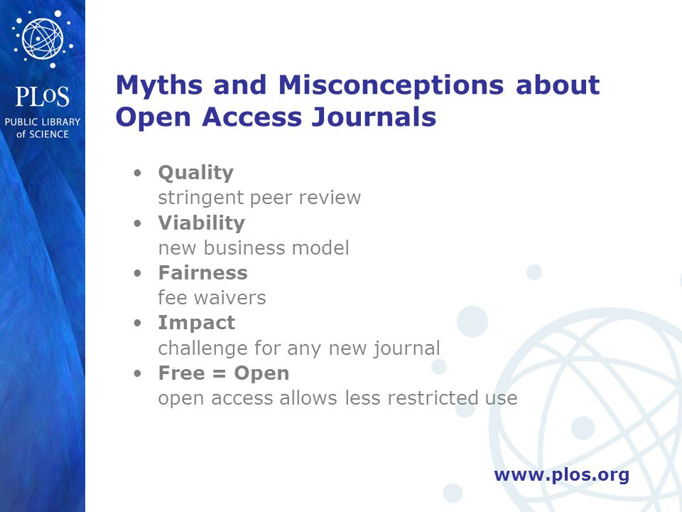 Myths and Misconceptions about Open Access Journals Quality stringent peer review Viability new business model Fairness fee waivers Impact challenge for any new journal Free = Open open access allows less restricted use