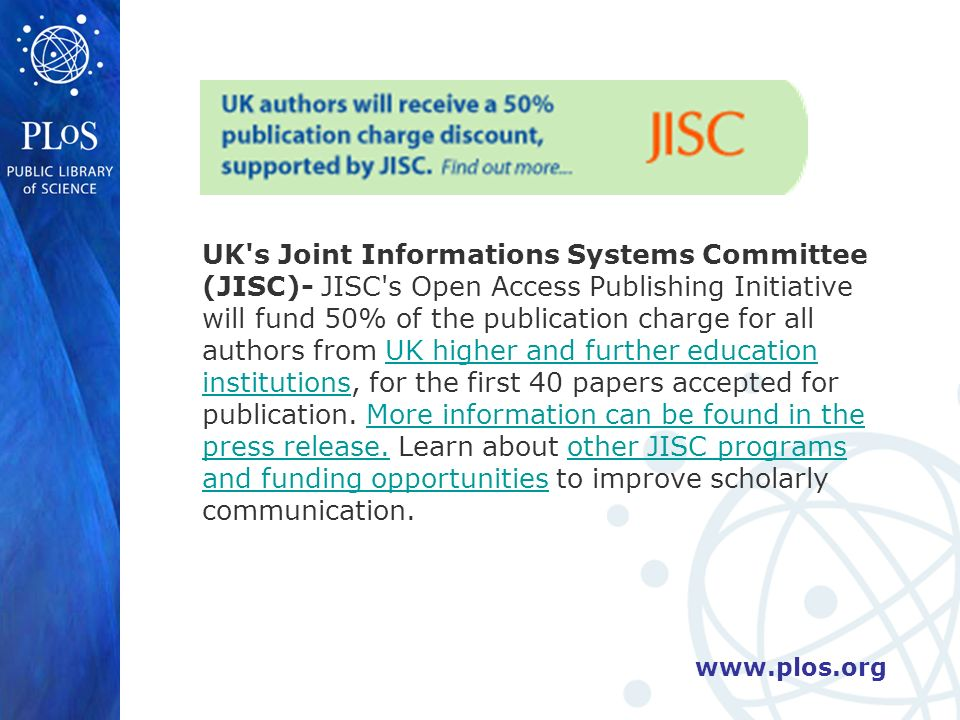 UK s Joint Informations Systems Committee (JISC)- JISC s Open Access Publishing Initiative will fund 50% of the publication charge for all authors from UK higher and further education institutions, for the first 40 papers accepted for publication.