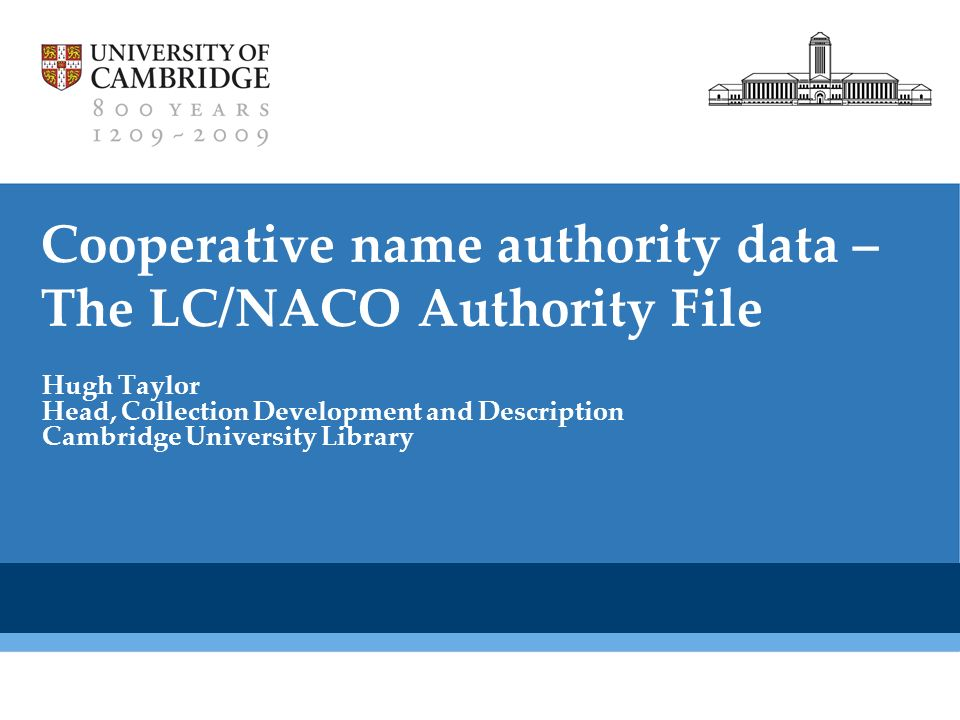 Cambridge University Library Cooperative name authority data – The LC/NACO Authority File Hugh Taylor Head, Collection Development and Description Cambridge University Library
