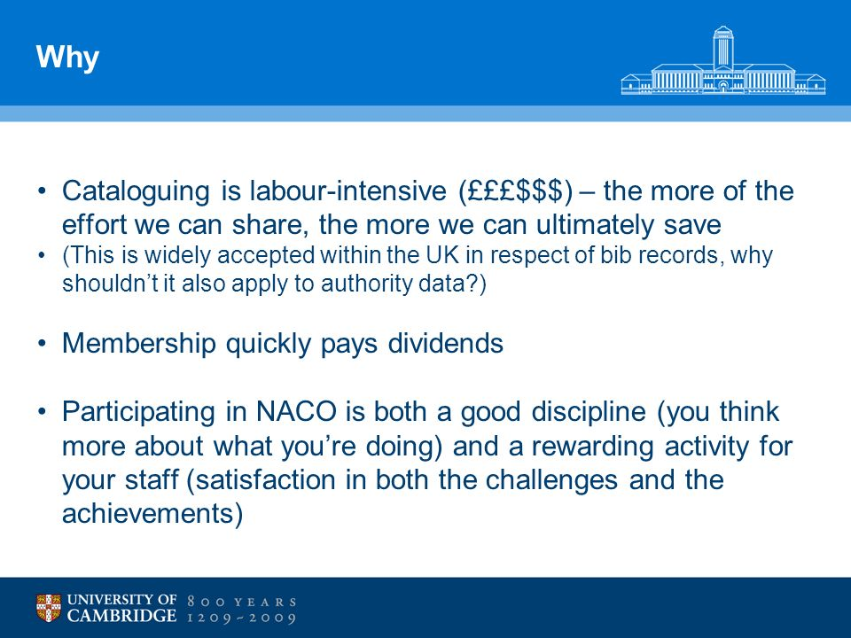 Why Cataloguing is labour-intensive (£££$$$) – the more of the effort we can share, the more we can ultimately save (This is widely accepted within the UK in respect of bib records, why shouldnt it also apply to authority data ) Membership quickly pays dividends Participating in NACO is both a good discipline (you think more about what youre doing) and a rewarding activity for your staff (satisfaction in both the challenges and the achievements)
