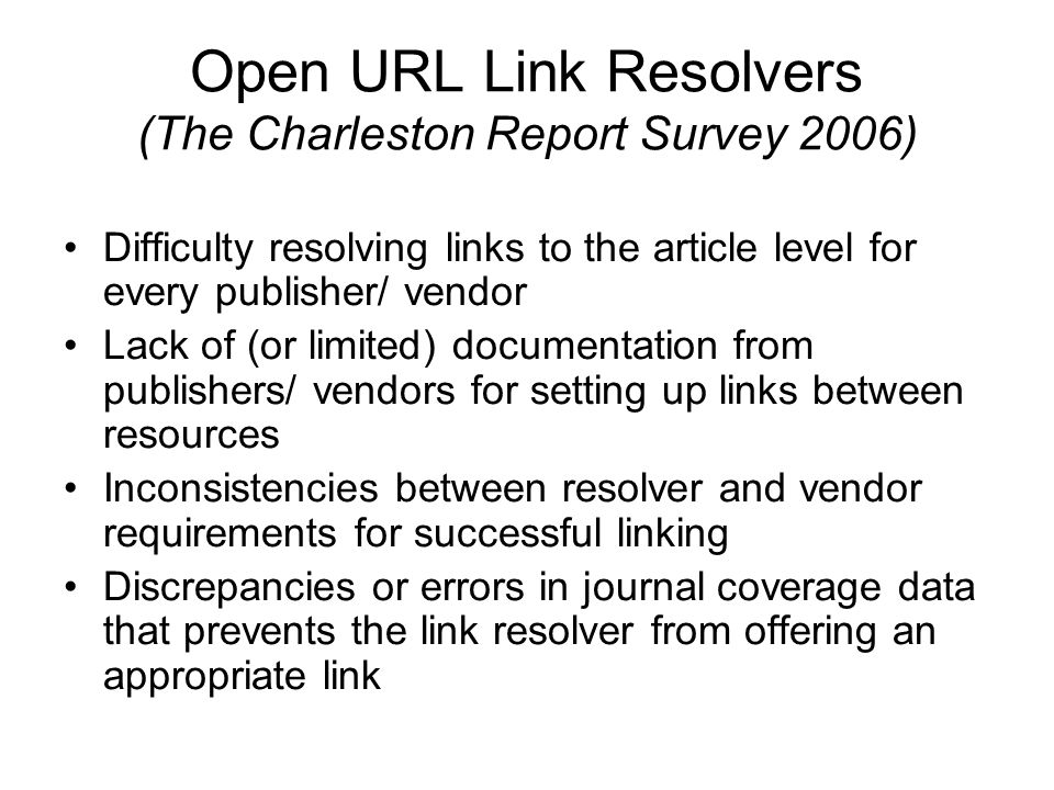 Open URL Link Resolvers (The Charleston Report Survey 2006) Difficulty resolving links to the article level for every publisher/ vendor Lack of (or limited) documentation from publishers/ vendors for setting up links between resources Inconsistencies between resolver and vendor requirements for successful linking Discrepancies or errors in journal coverage data that prevents the link resolver from offering an appropriate link