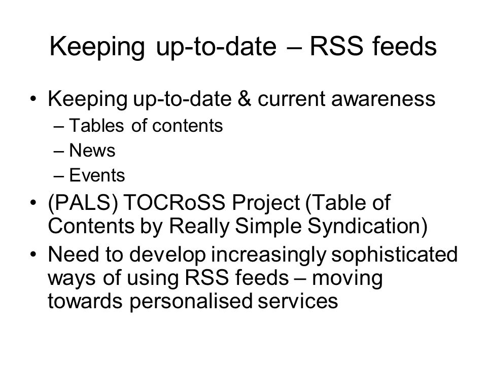 Keeping up-to-date – RSS feeds Keeping up-to-date & current awareness –Tables of contents –News –Events (PALS) TOCRoSS Project (Table of Contents by Really Simple Syndication) Need to develop increasingly sophisticated ways of using RSS feeds – moving towards personalised services