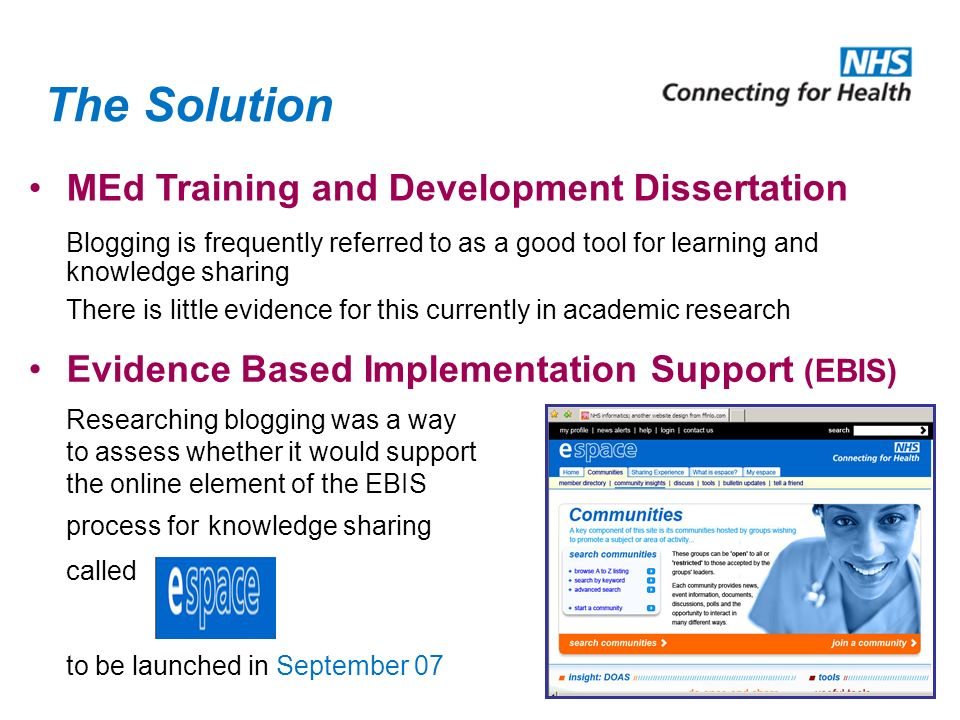The Solution Blogging is frequently referred to as a good tool for learning and knowledge sharing There is little evidence for this currently in academic research Researching blogging was a way to assess whether it would support the online element of the EBIS process for knowledge sharing called to be launched in September 07 Evidence Based Implementation Support (EBIS) MEd Training and Development Dissertation