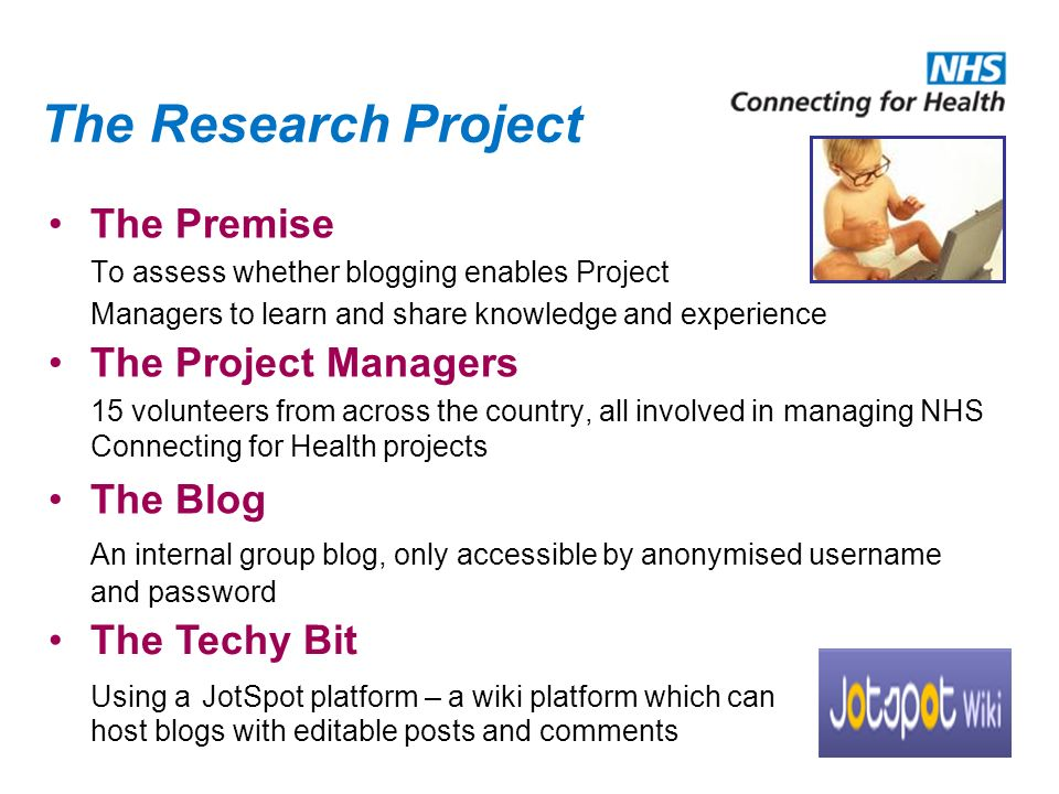 The Research Project The Premise To assess whether blogging enables Project Managers to learn and share knowledge and experience The Project Managers 15 volunteers from across the country, all involved in managing NHS Connecting for Health projects The Blog An internal group blog, only accessible by anonymised username and password The Techy Bit Using a JotSpot platform – a wiki platform which can host blogs with editable posts and comments