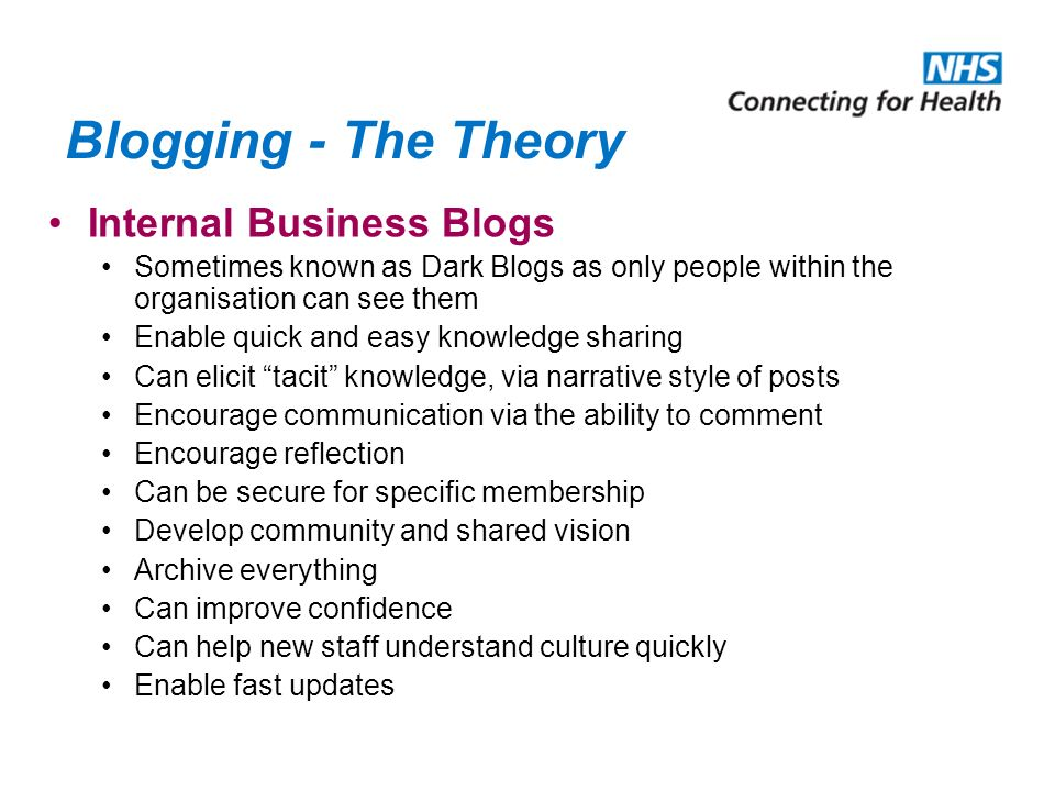 Blogging - The Theory Internal Business Blogs Sometimes known as Dark Blogs as only people within the organisation can see them Enable quick and easy knowledge sharing Can elicit tacit knowledge, via narrative style of posts Encourage communication via the ability to comment Encourage reflection Can be secure for specific membership Develop community and shared vision Archive everything Can improve confidence Can help new staff understand culture quickly Enable fast updates