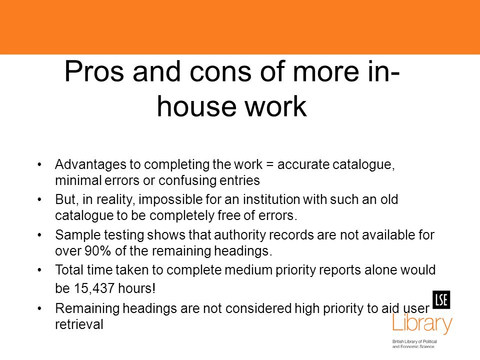 Pros and cons of more in- house work Advantages to completing the work = accurate catalogue, minimal errors or confusing entries But, in reality, impossible for an institution with such an old catalogue to be completely free of errors.