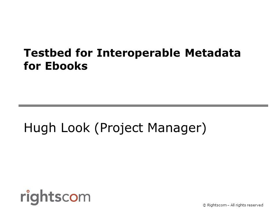 © Rightscom – All rights reserved Testbed for Interoperable Metadata for Ebooks Hugh Look (Project Manager)