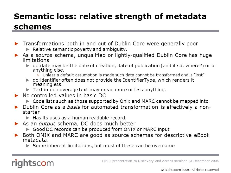 TIME: presentation to Discovery and Access seminar 13 December 2006 © Rightscom 2006– All rights reserved Semantic loss: relative strength of metadata schemes Transformations both in and out of Dublin Core were generally poor Relative semantic poverty and ambiguity.