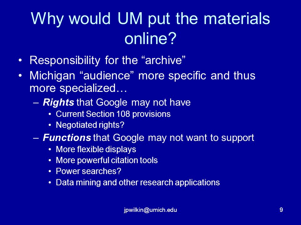 9 Why would UM put the materials online? Responsibility for the archive Michigan audience more specific and thus more specialized… –Rights that Google