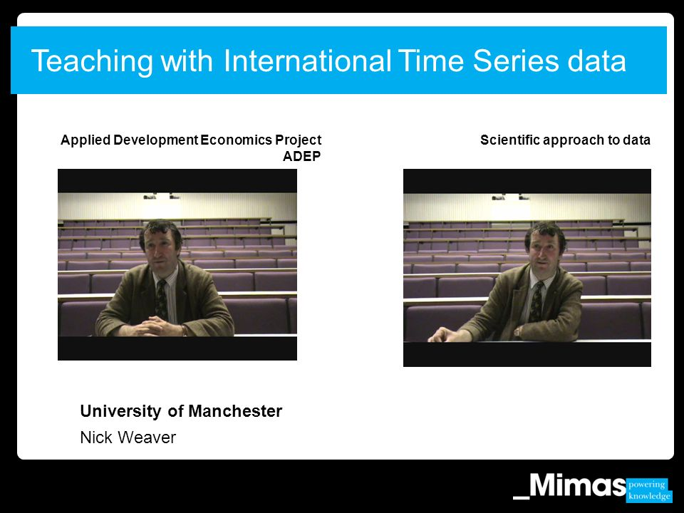 University of Manchester Nick Weaver Teaching with International Time Series data Applied Development Economics Project ADEP Scientific approach to data