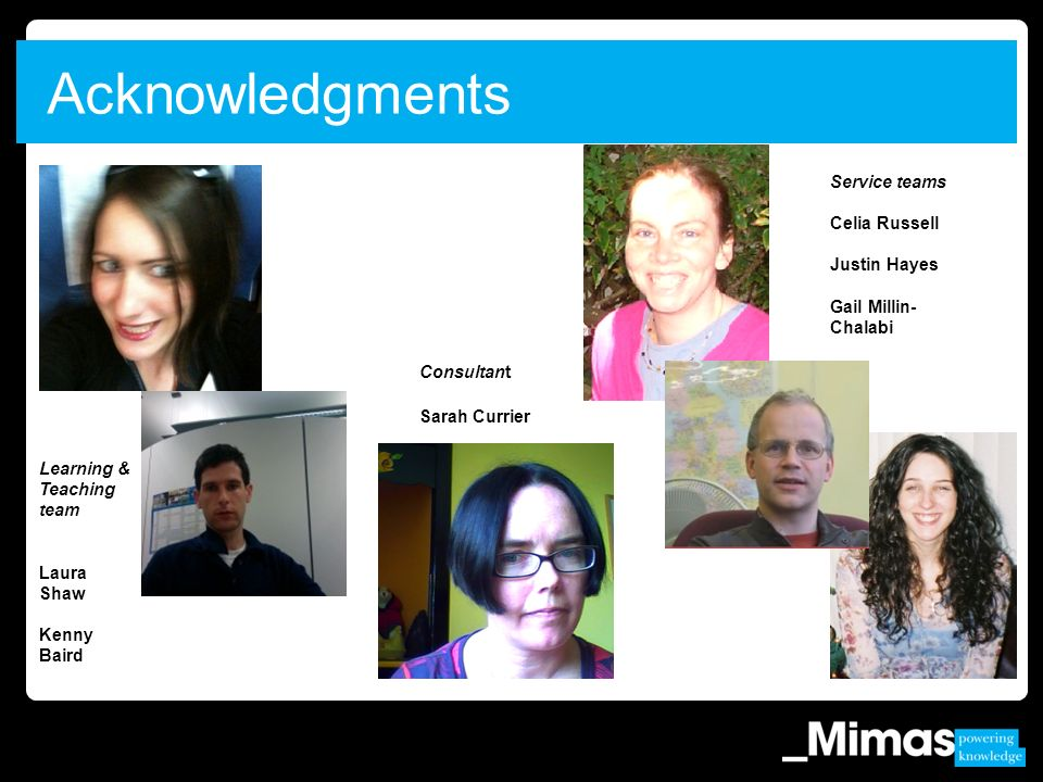 Acknowledgments Learning & Teaching team Laura Shaw Kenny Baird Service teams Celia Russell Justin Hayes Gail Millin- Chalabi Consultant Sarah Currier