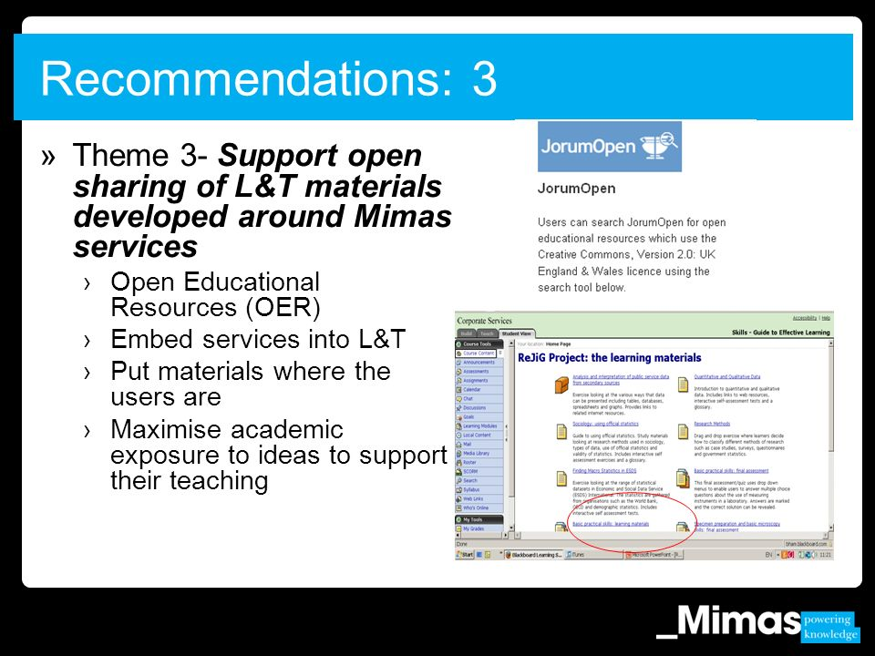 »Theme 3- Support open sharing of L&T materials developed around Mimas services Open Educational Resources (OER) Embed services into L&T Put materials where the users are Maximise academic exposure to ideas to support their teaching Recommendations: 3