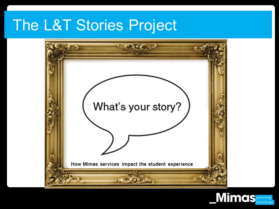 The L&T Stories Project How Mimas services impact the student experience