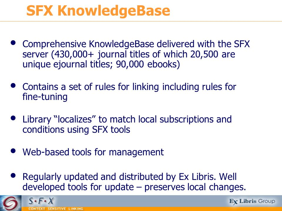 Comprehensive KnowledgeBase delivered with the SFX server (430,000+ journal titles of which 20,500 are unique ejournal titles; 90,000 ebooks) Contains