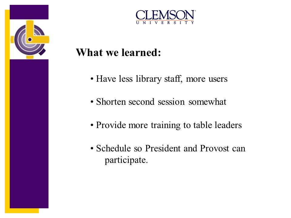 What we learned: Have less library staff, more users Shorten second session somewhat Provide more training to table leaders Schedule so President and Provost can participate.