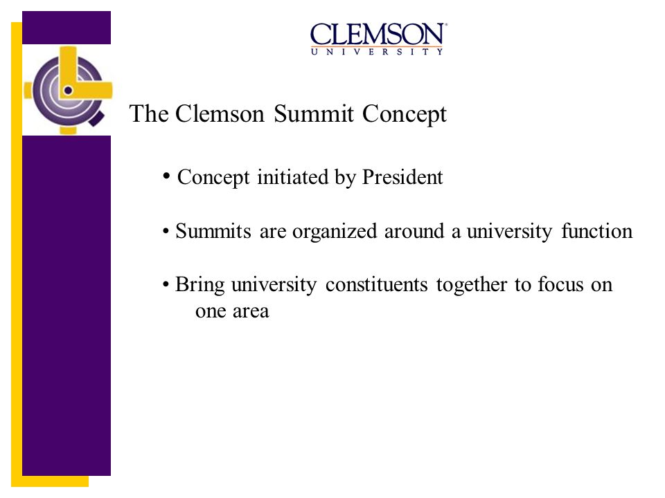 The Clemson Summit Concept Concept initiated by President Summits are organized around a university function Bring university constituents together to focus on one area