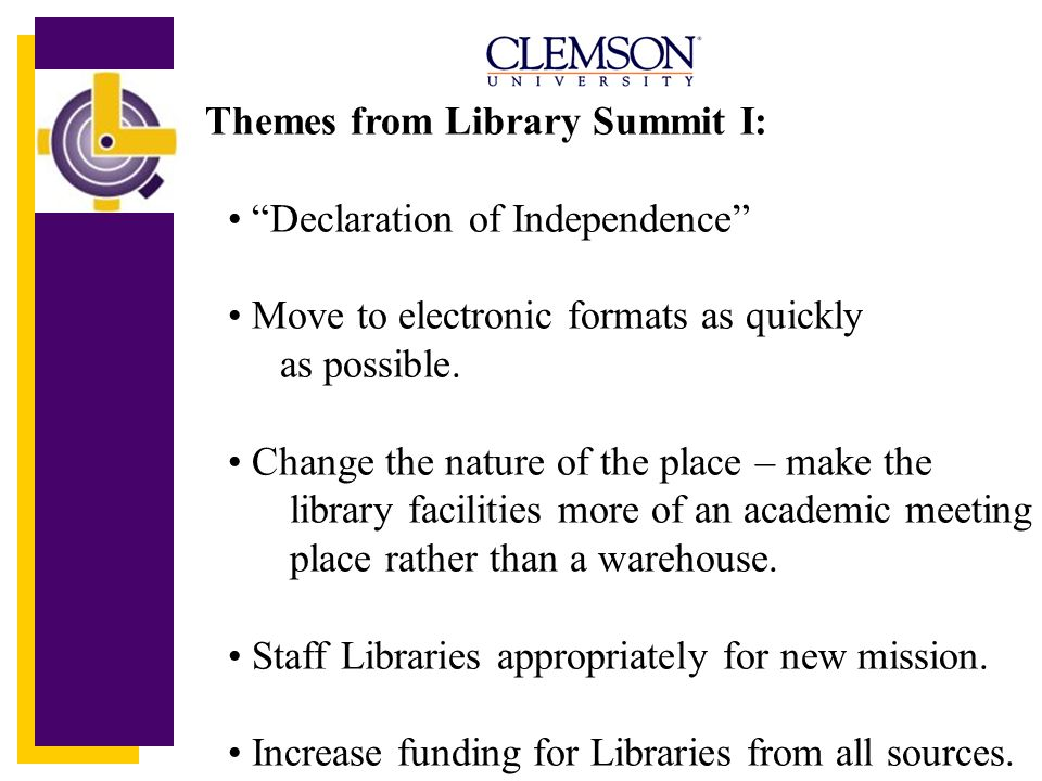 Themes from Library Summit I: Declaration of Independence Move to electronic formats as quickly as possible. Change the nature of the place – make the