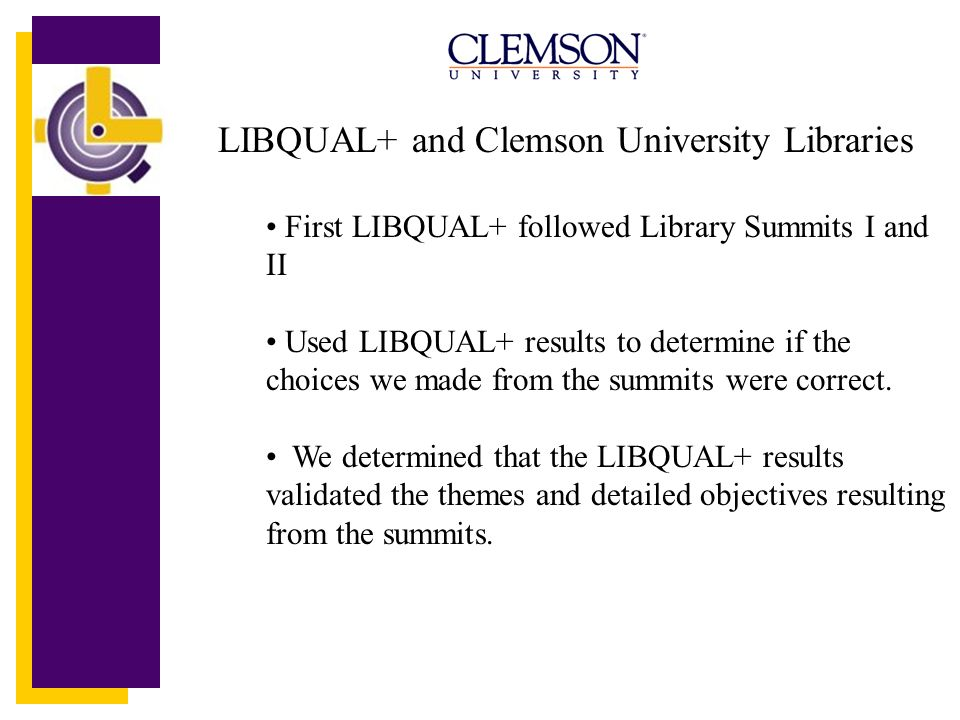 LIBQUAL+ and Clemson University Libraries First LIBQUAL+ followed Library Summits I and II Used LIBQUAL+ results to determine if the choices we made from the summits were correct.