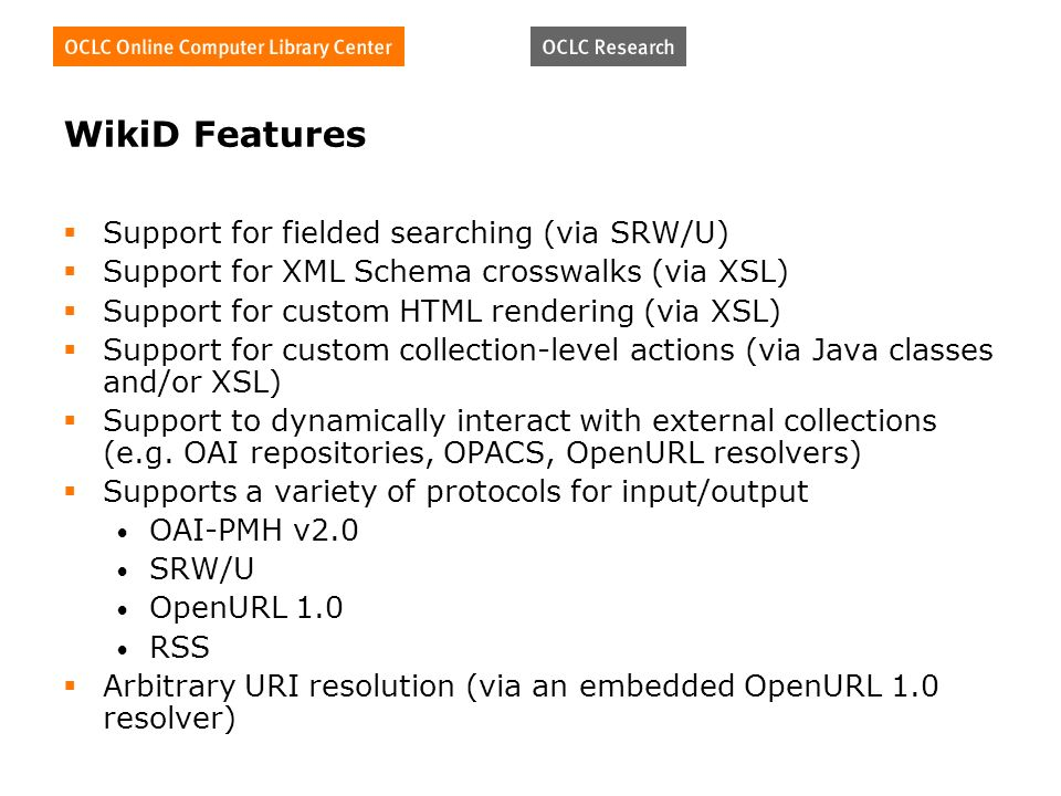 WikiD Features Support for fielded searching (via SRW/U) Support for XML Schema crosswalks (via XSL) Support for custom HTML rendering (via XSL) Support for custom collection-level actions (via Java classes and/or XSL) Support to dynamically interact with external collections (e.g.
