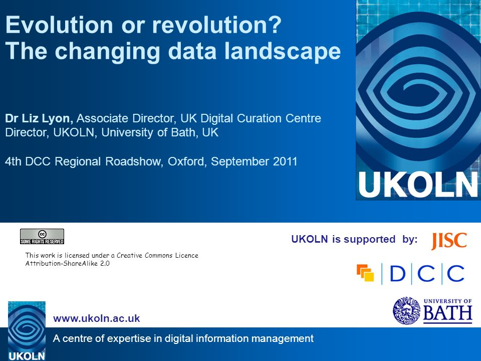 A centre of expertise in digital information management www.ukoln.ac.uk UKOLN is supported by: Evolution or revolution? The changing data landscape Dr