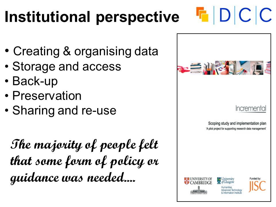 INCREMENTAL Project Institutional perspective Creating & organising data Storage and access Back-up Preservation Sharing and re-use The majority of people felt that some form of policy or guidance was needed....
