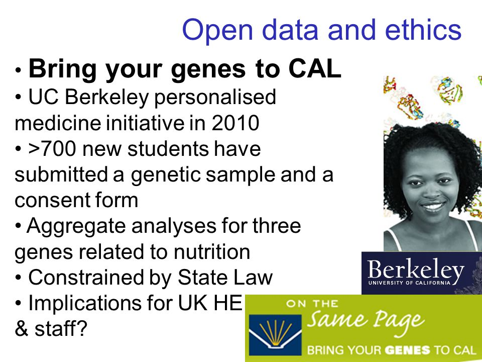 Open data and ethics Bring your genes to CAL UC Berkeley personalised medicine initiative in 2010 >700 new students have submitted a genetic sample and a consent form Aggregate analyses for three genes related to nutrition Constrained by State Law Implications for UK HE students & staff