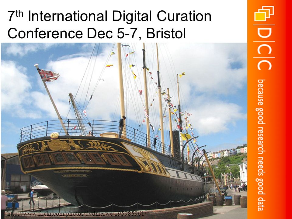 Thank you… 7 th International Digital Curation Conference Dec 5-7, Bristol http://www.flickr.com/photos/dvdmerwe/195985961 /