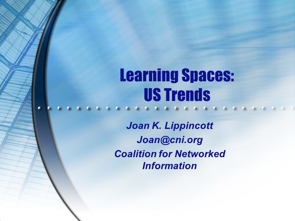 Learning Spaces: US Trends Joan K. Lippincott Joan@cni.org Coalition for Networked Information