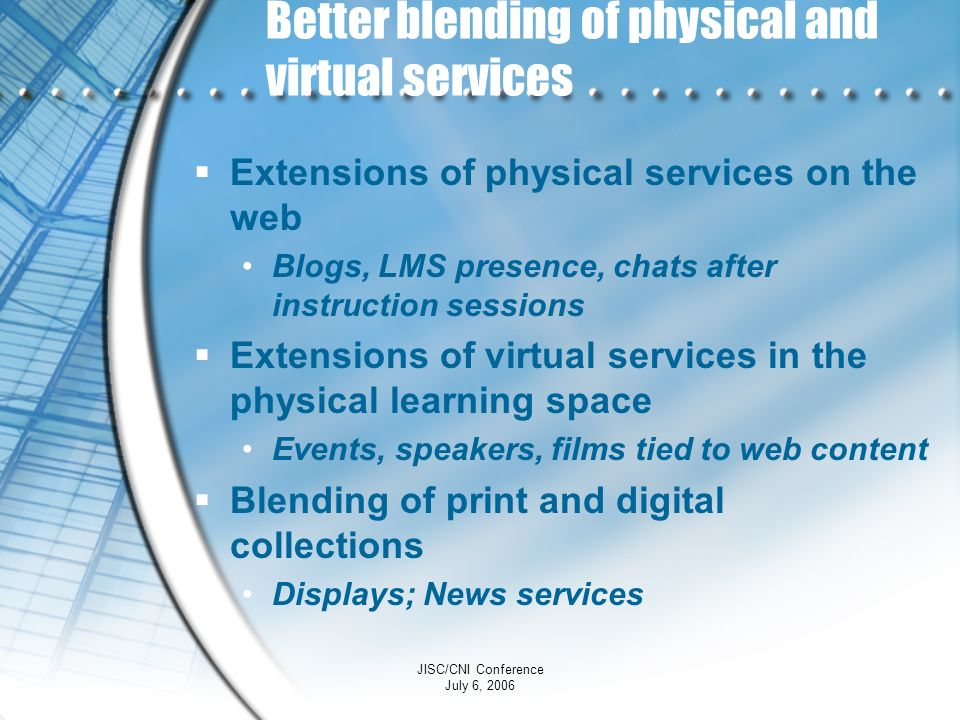 JISC/CNI Conference July 6, 2006 Better blending of physical and virtual services Extensions of physical services on the web Blogs, LMS presence, chat