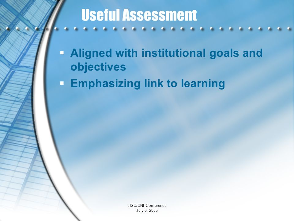 JISC/CNI Conference July 6, 2006 Useful Assessment Aligned with institutional goals and objectives Emphasizing link to learning