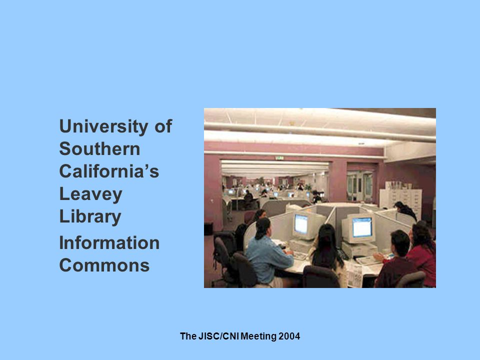 The JISC/CNI Meeting 2004 University of Southern Californias Leavey Library Information Commons