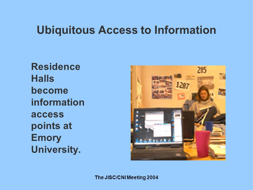 The JISC/CNI Meeting 2004 Ubiquitous Access to Information Residence Halls become information access points at Emory University.