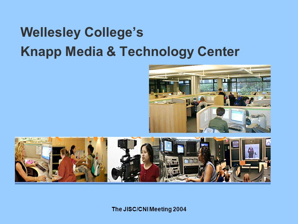 The JISC/CNI Meeting 2004 Wellesley Colleges Knapp Media & Technology Center