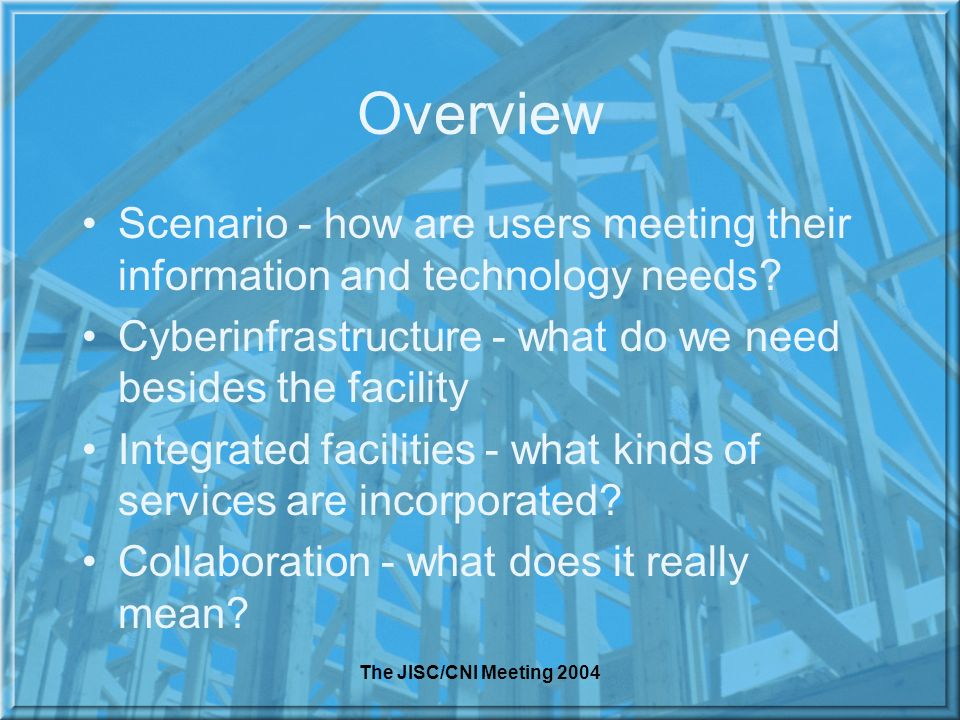 The JISC/CNI Meeting 2004 Overview Scenario - how are users meeting their information and technology needs? Cyberinfrastructure - what do we need besi
